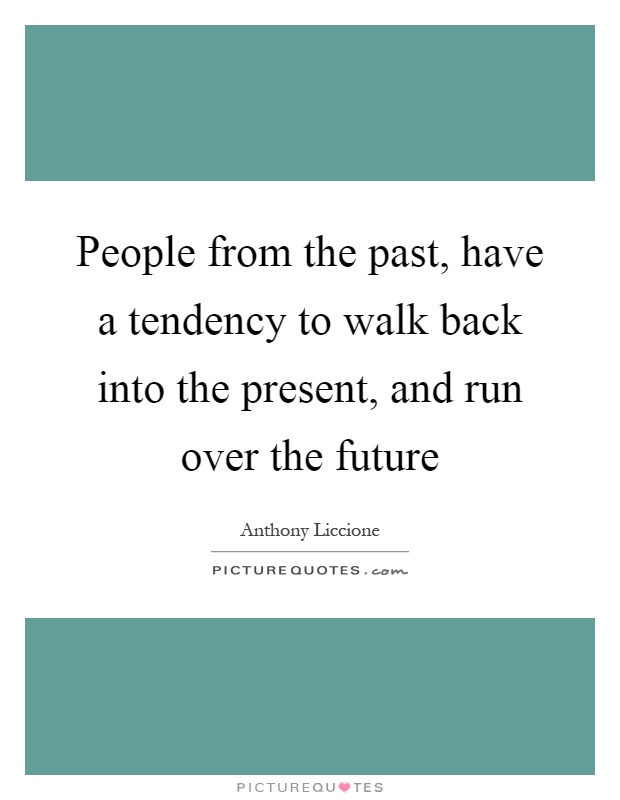 People from the past, have a tendency to walk back into the present, and run over the future Picture Quote #1