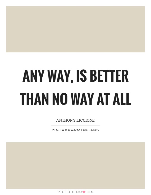 Any way, is better than no way at all Picture Quote #1