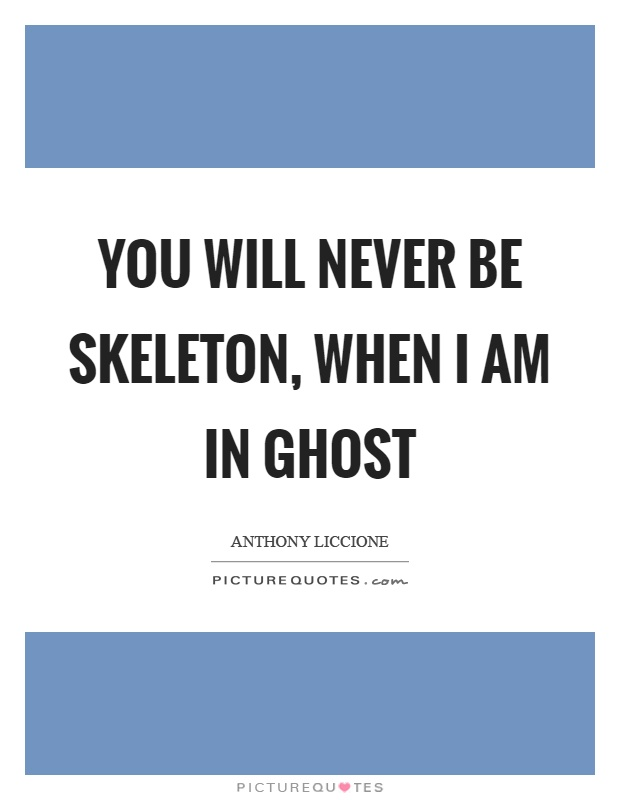 You will never be skeleton, when I am in ghost Picture Quote #1