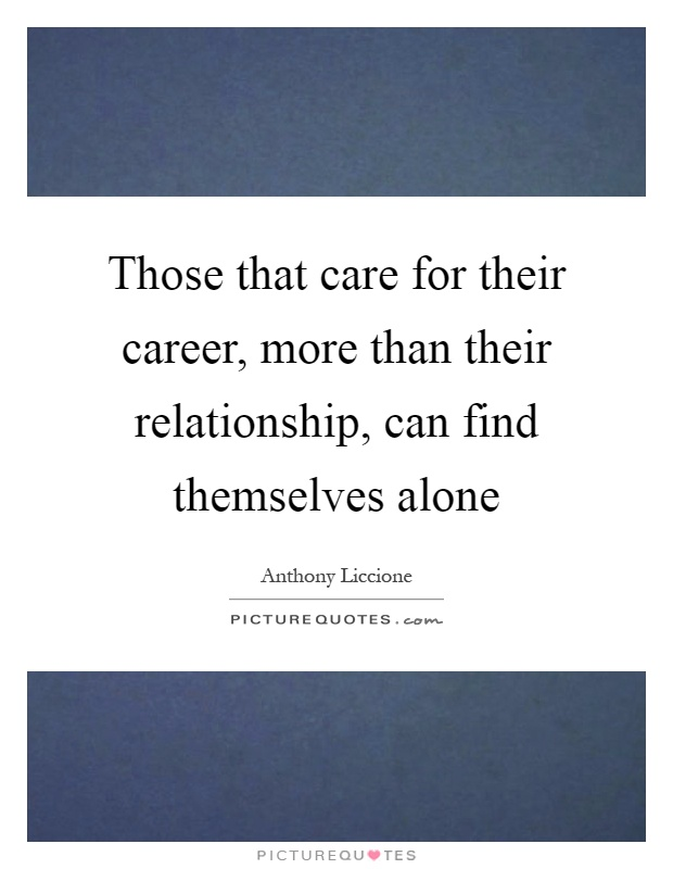 Those that care for their career, more than their relationship, can find themselves alone Picture Quote #1