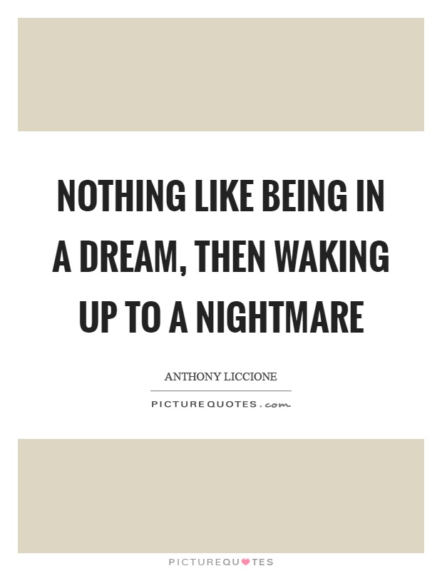 Nothing like being in a dream, then waking up to a nightmare Picture Quote #1