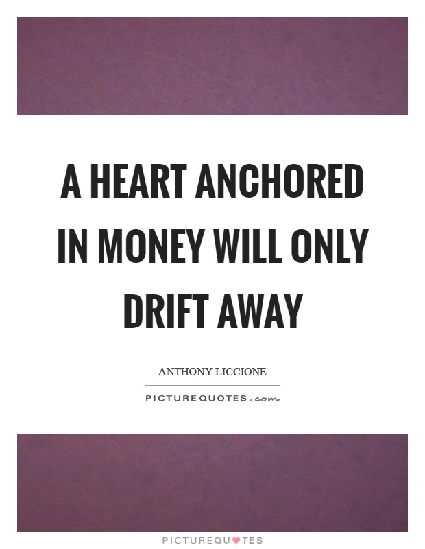 A heart anchored in money will only drift away Picture Quote #1