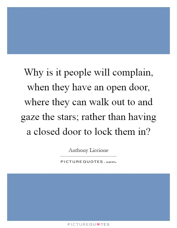 Why is it people will complain, when they have an open door, where they can walk out to and gaze the stars; rather than having a closed door to lock them in? Picture Quote #1