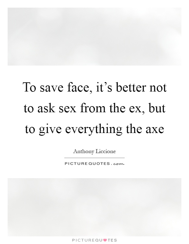 To save face, it's better not to ask sex from the ex, but to give everything the axe Picture Quote #1