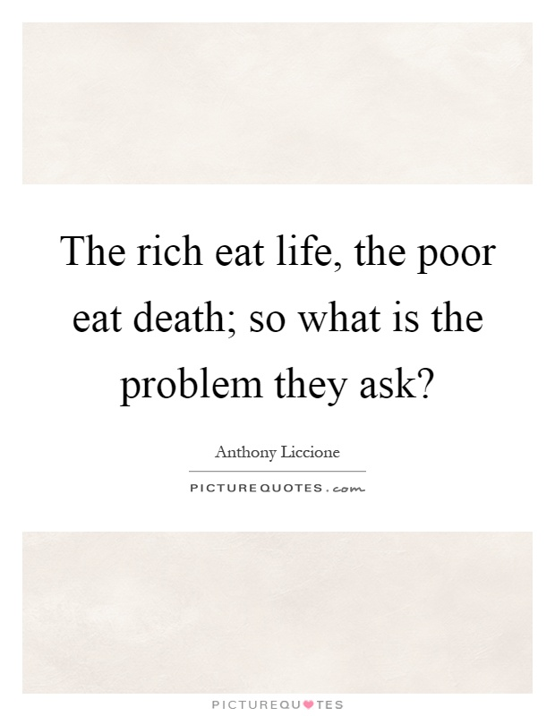 The rich eat life, the poor eat death; so what is the problem they ask? Picture Quote #1