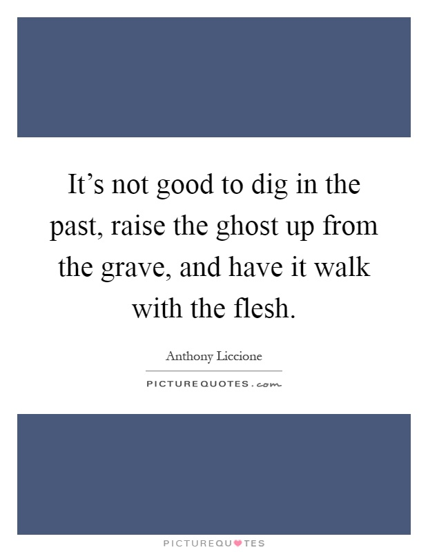 It's not good to dig in the past, raise the ghost up from the grave, and have it walk with the flesh Picture Quote #1
