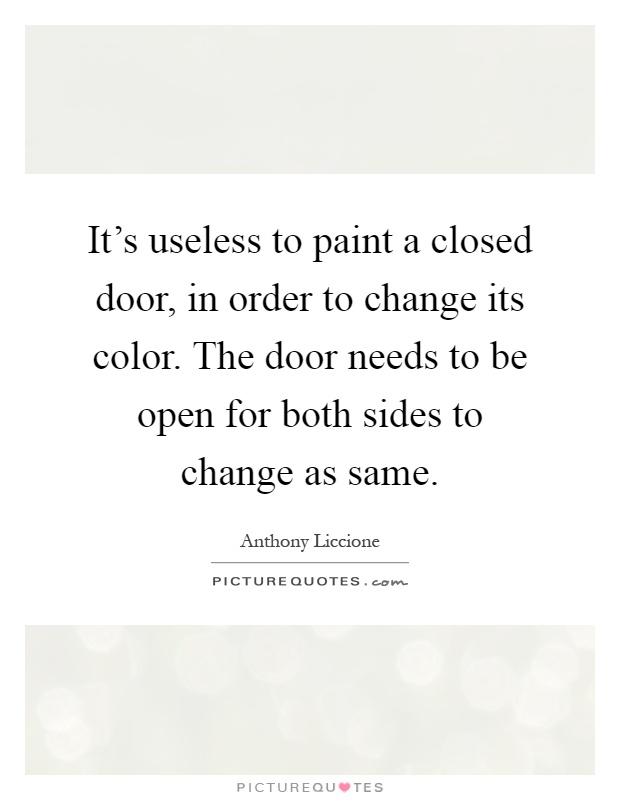 It's useless to paint a closed door, in order to change its color. The door needs to be open for both sides to change as same Picture Quote #1