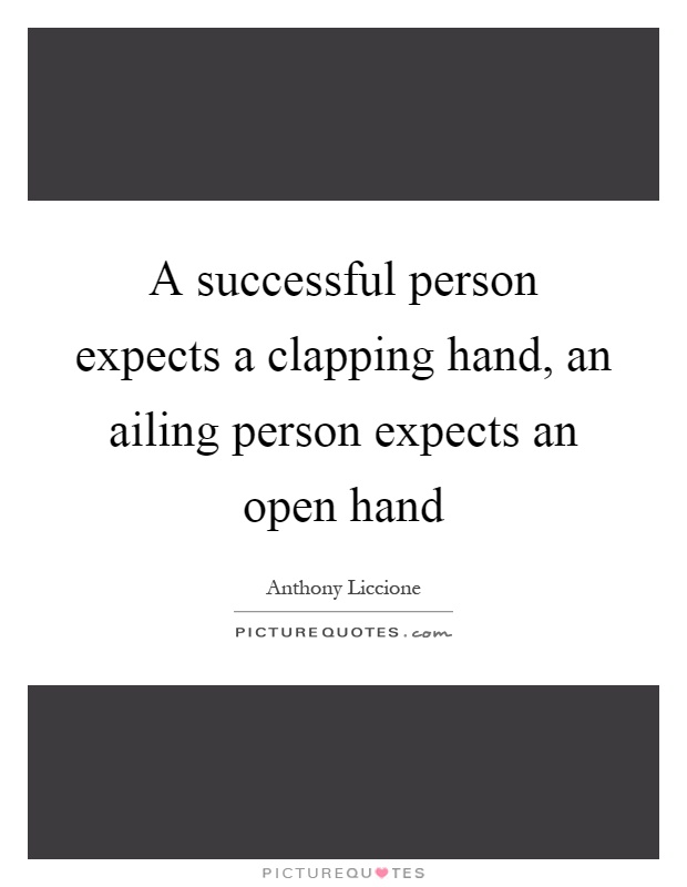 A successful person expects a clapping hand, an ailing person expects an open hand Picture Quote #1