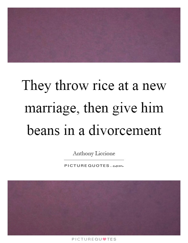 They throw rice at a new marriage, then give him beans in a divorcement Picture Quote #1