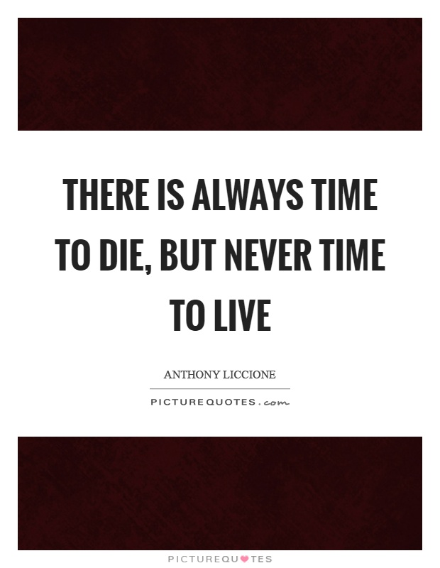 There is always time to die, but never time to live Picture Quote #1