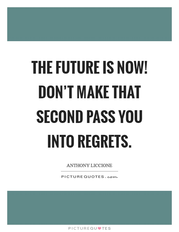 The Future Is Now Don't Make That Second Pass You Into Regrets Amazing The Future Is Now Quote