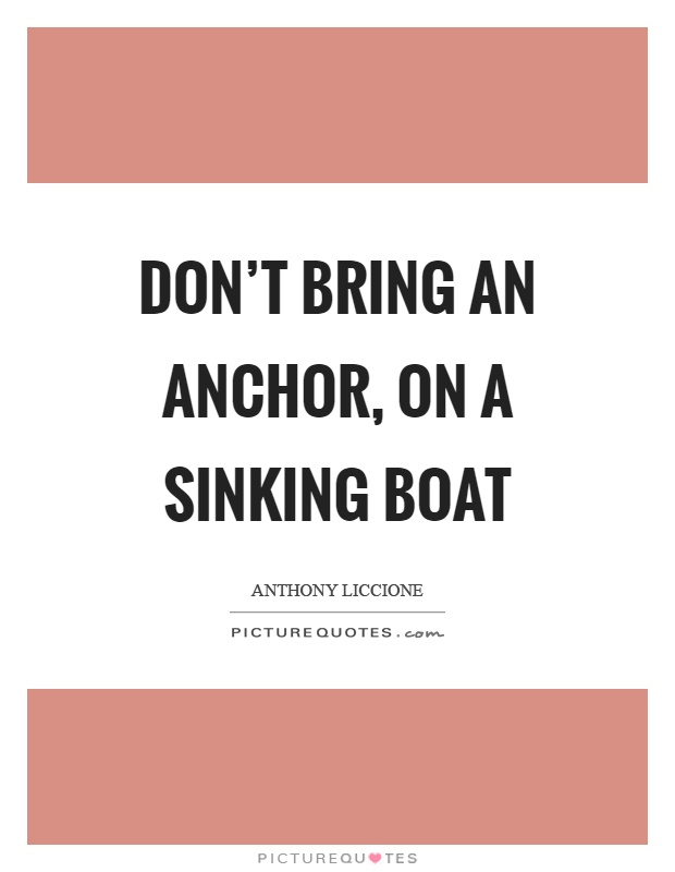 Don't bring an anchor, on a sinking boat Picture Quote #1