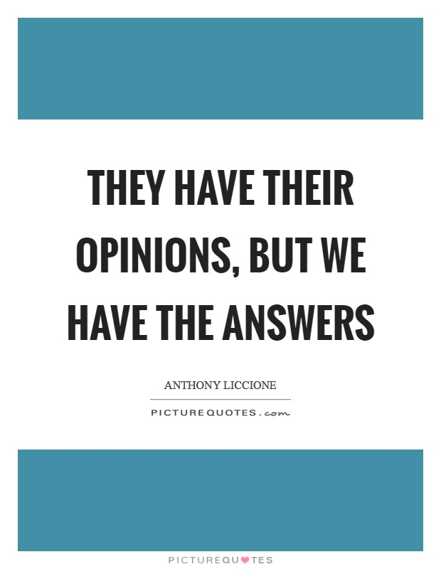 They have their opinions, but we have the answers Picture Quote #1