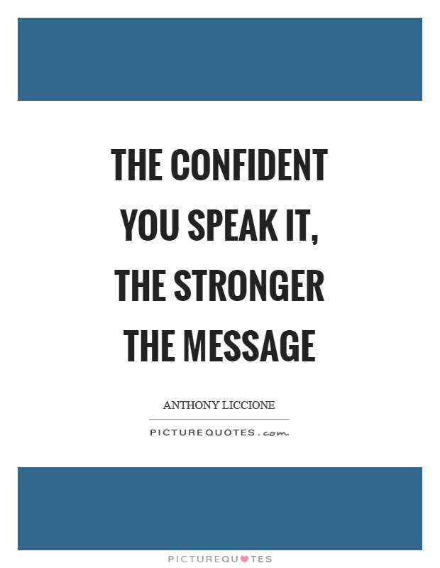The confident you speak it, the stronger the message Picture Quote #1