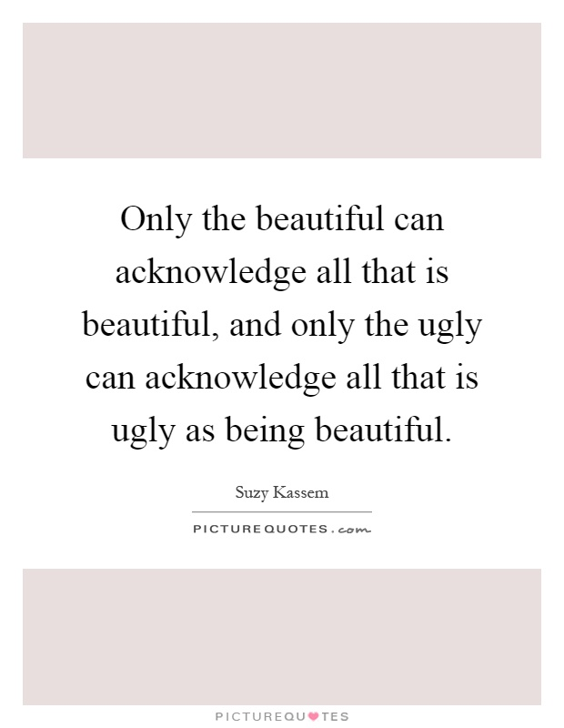 Only the beautiful can acknowledge all that is beautiful, and only the ugly can acknowledge all that is ugly as being beautiful Picture Quote #1