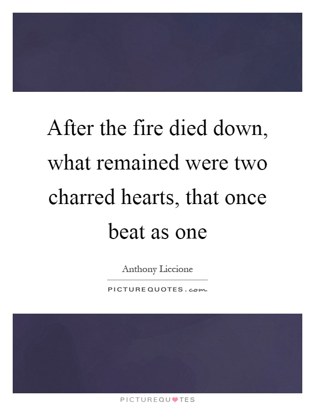 After the fire died down, what remained were two charred hearts, that once beat as one Picture Quote #1