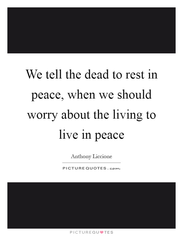 We tell the dead to rest in peace, when we should worry about the living to live in peace Picture Quote #1
