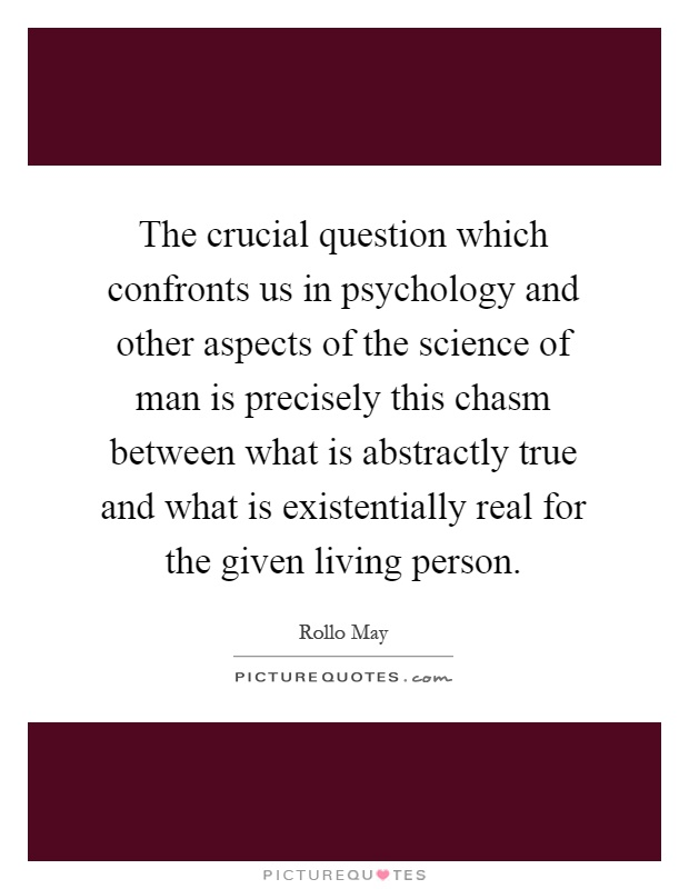 The crucial question which confronts us in psychology and other aspects of the science of man is precisely this chasm between what is abstractly true and what is existentially real for the given living person Picture Quote #1