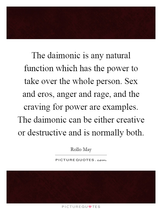 The daimonic is any natural function which has the power to take over the whole person. Sex and eros, anger and rage, and the craving for power are examples. The daimonic can be either creative or destructive and is normally both Picture Quote #1