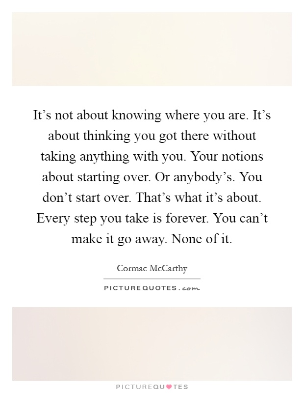 It's not about knowing where you are. It's about thinking you got there without taking anything with you. Your notions about starting over. Or anybody's. You don't start over. That's what it's about. Every step you take is forever. You can't make it go away. None of it Picture Quote #1