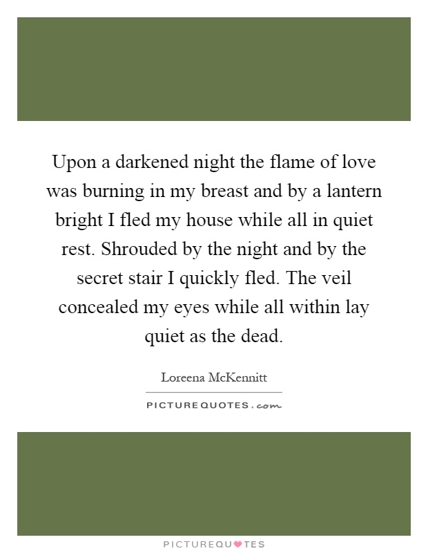 Upon a darkened night the flame of love was burning in my breast and by a lantern bright I fled my house while all in quiet rest. Shrouded by the night and by the secret stair I quickly fled. The veil concealed my eyes while all within lay quiet as the dead Picture Quote #1