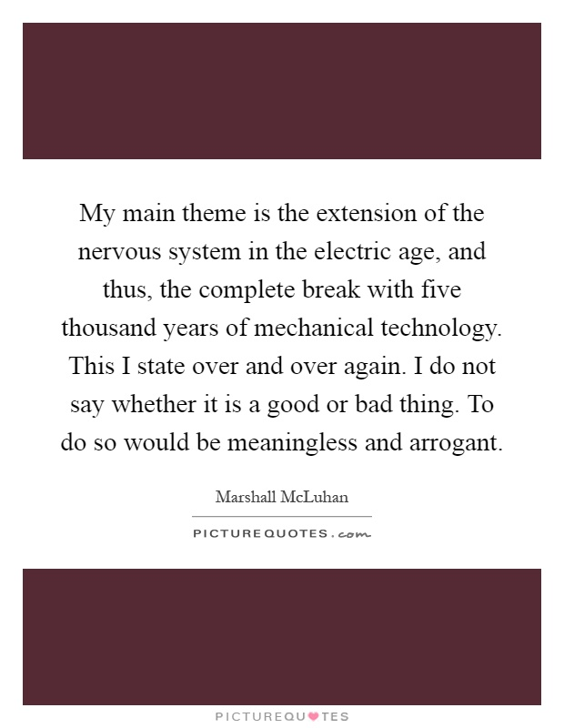 My main theme is the extension of the nervous system in the electric age, and thus, the complete break with five thousand years of mechanical technology. This I state over and over again. I do not say whether it is a good or bad thing. To do so would be meaningless and arrogant Picture Quote #1