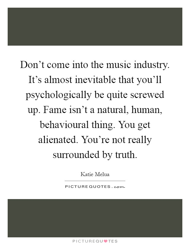 Don't come into the music industry. It's almost inevitable that you'll psychologically be quite screwed up. Fame isn't a natural, human, behavioural thing. You get alienated. You're not really surrounded by truth Picture Quote #1