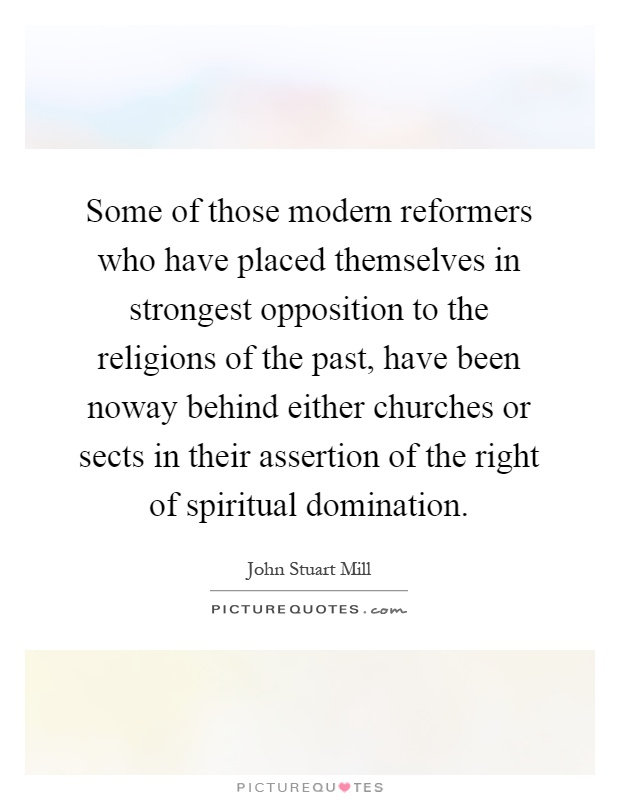 Some of those modern reformers who have placed themselves in strongest opposition to the religions of the past, have been noway behind either churches or sects in their assertion of the right of spiritual domination Picture Quote #1