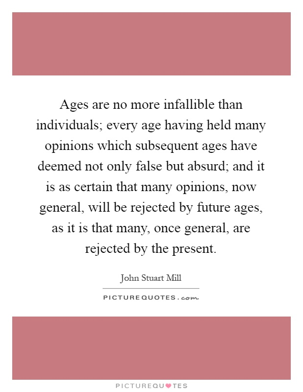 Ages are no more infallible than individuals; every age having held many opinions which subsequent ages have deemed not only false but absurd; and it is as certain that many opinions, now general, will be rejected by future ages, as it is that many, once general, are rejected by the present Picture Quote #1