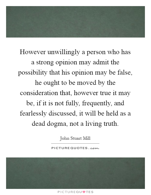 However unwillingly a person who has a strong opinion may admit the possibility that his opinion may be false, he ought to be moved by the consideration that, however true it may be, if it is not fully, frequently, and fearlessly discussed, it will be held as a dead dogma, not a living truth Picture Quote #1