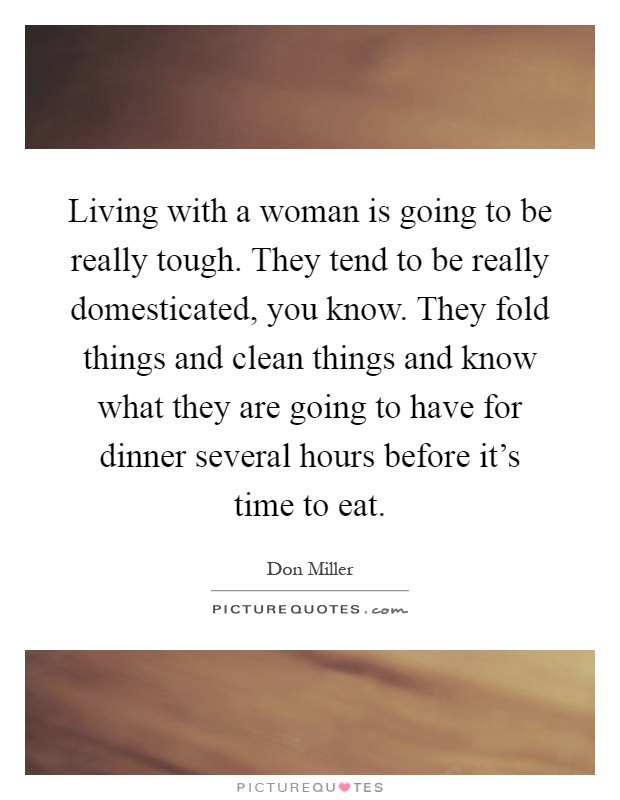 Living with a woman is going to be really tough. They tend to be really domesticated, you know. They fold things and clean things and know what they are going to have for dinner several hours before it's time to eat Picture Quote #1
