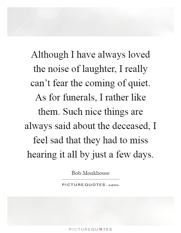 Although I have always loved the noise of laughter, I really can't fear the coming of quiet. As for funerals, I rather like them. Such nice things are always said about the deceased, I feel sad that they had to miss hearing it all by just a few days Picture Quote #1