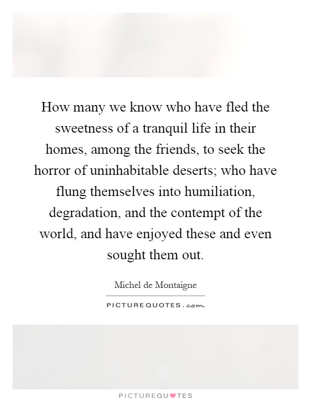 How many we know who have fled the sweetness of a tranquil life in their homes, among the friends, to seek the horror of uninhabitable deserts; who have flung themselves into humiliation, degradation, and the contempt of the world, and have enjoyed these and even sought them out Picture Quote #1