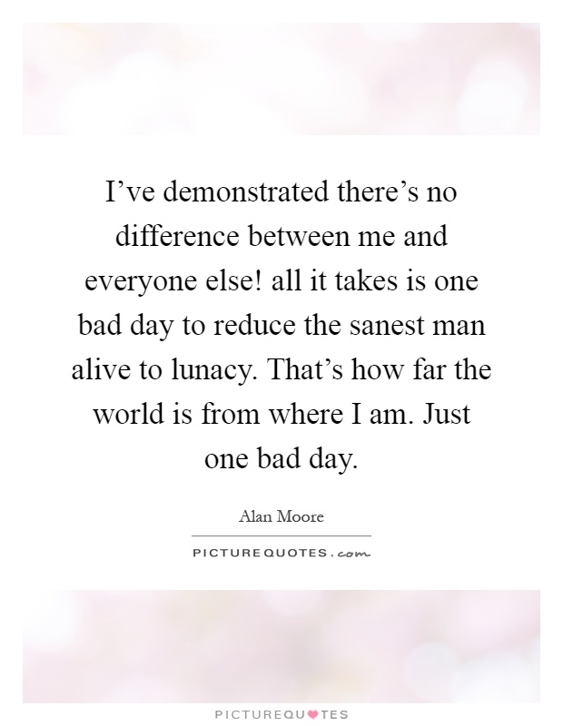 I've demonstrated there's no difference between me and everyone else! all it takes is one bad day to reduce the sanest man alive to lunacy. That's how far the world is from where I am. Just one bad day Picture Quote #1