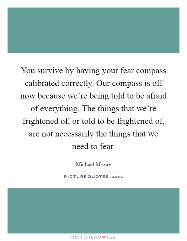 You survive by having your fear compass calibrated correctly. Our compass is off now because we're being told to be afraid of everything. The things that we're frightened of, or told to be frightened of, are not necessarily the things that we need to fear Picture Quote #1