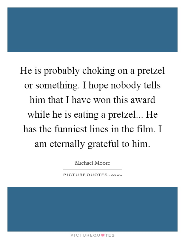 He is probably choking on a pretzel or something. I hope nobody tells him that I have won this award while he is eating a pretzel... He has the funniest lines in the film. I am eternally grateful to him Picture Quote #1
