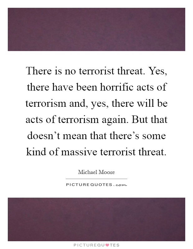 There is no terrorist threat. Yes, there have been horrific acts of terrorism and, yes, there will be acts of terrorism again. But that doesn't mean that there's some kind of massive terrorist threat Picture Quote #1
