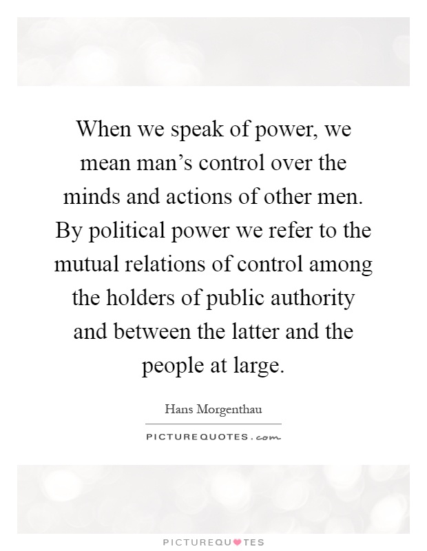 When we speak of power, we mean man's control over the minds and actions of other men. By political power we refer to the mutual relations of control among the holders of public authority and between the latter and the people at large Picture Quote #1