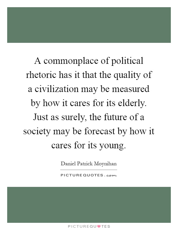 A commonplace of political rhetoric has it that the quality of a civilization may be measured by how it cares for its elderly. Just as surely, the future of a society may be forecast by how it cares for its young Picture Quote #1