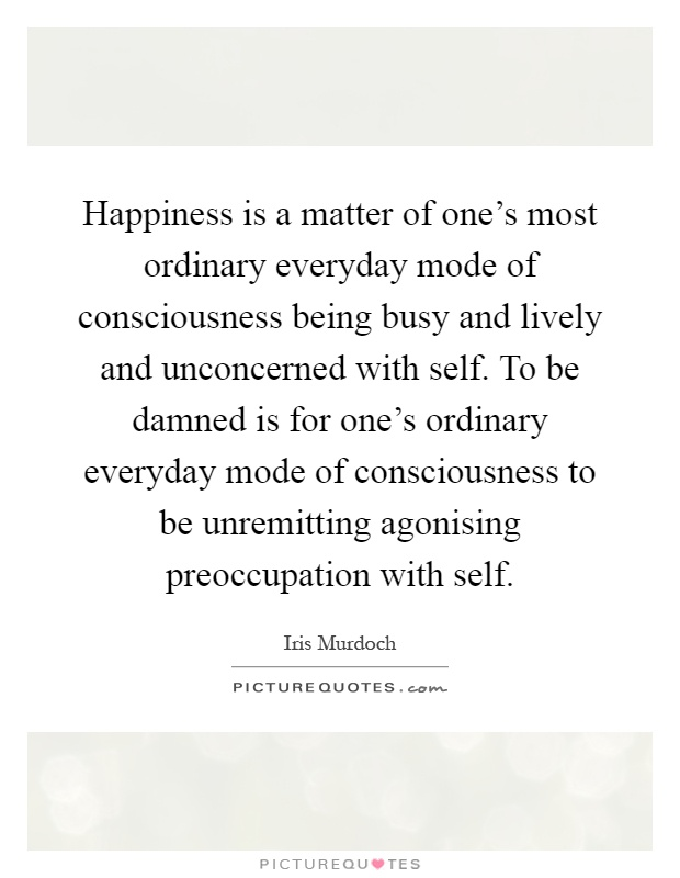 Happiness is a matter of one's most ordinary everyday mode of consciousness being busy and lively and unconcerned with self. To be damned is for one's ordinary everyday mode of consciousness to be unremitting agonising preoccupation with self Picture Quote #1