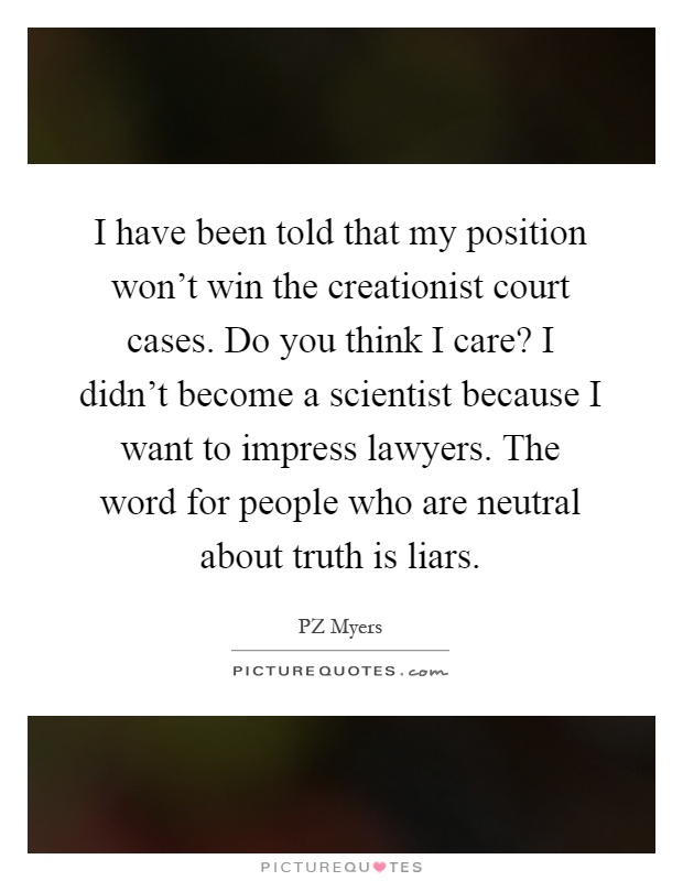 I have been told that my position won't win the creationist court cases. Do you think I care? I didn't become a scientist because I want to impress lawyers. The word for people who are neutral about truth is liars Picture Quote #1