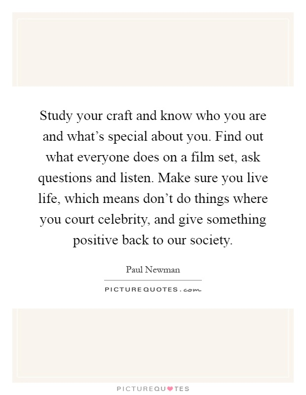 Study your craft and know who you are and what's special about you. Find out what everyone does on a film set, ask questions and listen. Make sure you live life, which means don't do things where you court celebrity, and give something positive back to our society Picture Quote #1