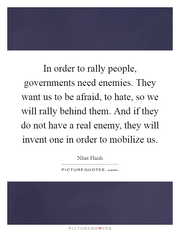 In order to rally people, governments need enemies. They want us to be afraid, to hate, so we will rally behind them. And if they do not have a real enemy, they will invent one in order to mobilize us Picture Quote #1
