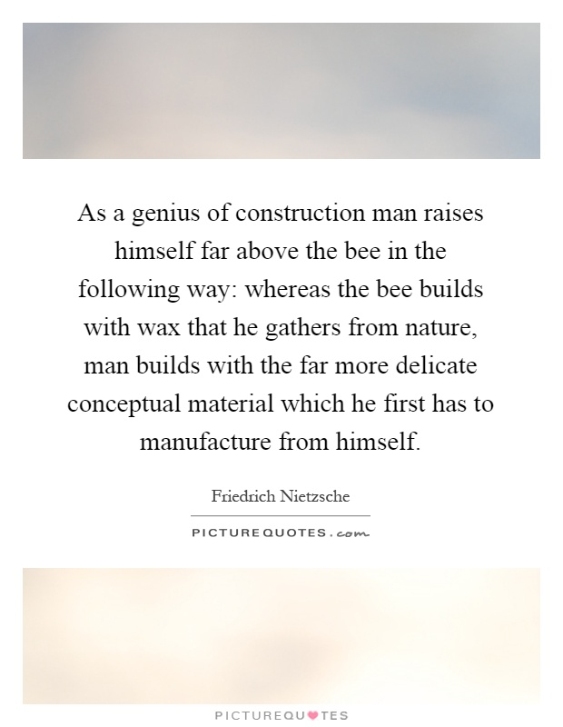 As a genius of construction man raises himself far above the bee in the following way: whereas the bee builds with wax that he gathers from nature, man builds with the far more delicate conceptual material which he first has to manufacture from himself Picture Quote #1
