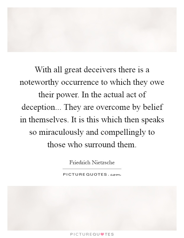 With all great deceivers there is a noteworthy occurrence to which they owe their power. In the actual act of deception... They are overcome by belief in themselves. It is this which then speaks so miraculously and compellingly to those who surround them Picture Quote #1