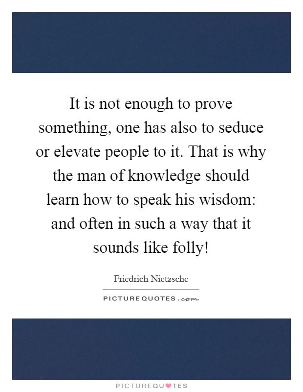 It is not enough to prove something, one has also to seduce or elevate people to it. That is why the man of knowledge should learn how to speak his wisdom: and often in such a way that it sounds like folly! Picture Quote #1