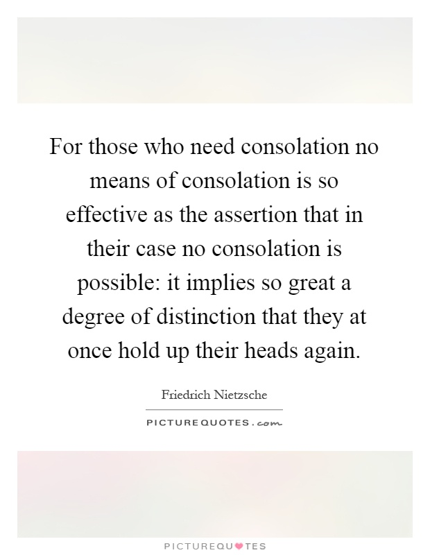For those who need consolation no means of consolation is so effective as the assertion that in their case no consolation is possible: it implies so great a degree of distinction that they at once hold up their heads again Picture Quote #1
