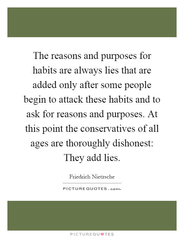 The reasons and purposes for habits are always lies that are added only after some people begin to attack these habits and to ask for reasons and purposes. At this point the conservatives of all ages are thoroughly dishonest: They add lies Picture Quote #1