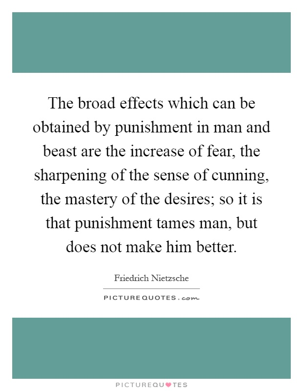 The broad effects which can be obtained by punishment in man and beast are the increase of fear, the sharpening of the sense of cunning, the mastery of the desires; so it is that punishment tames man, but does not make him better Picture Quote #1