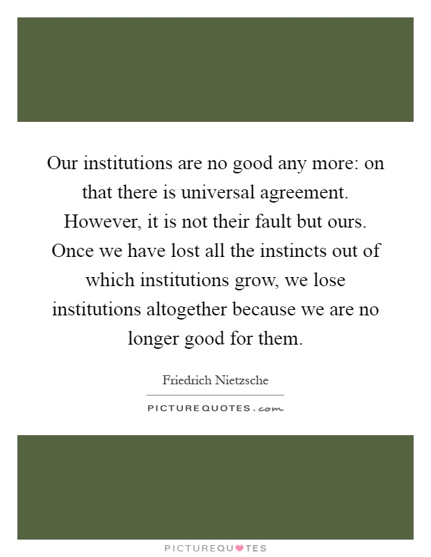 Our institutions are no good any more: on that there is universal agreement. However, it is not their fault but ours. Once we have lost all the instincts out of which institutions grow, we lose institutions altogether because we are no longer good for them Picture Quote #1